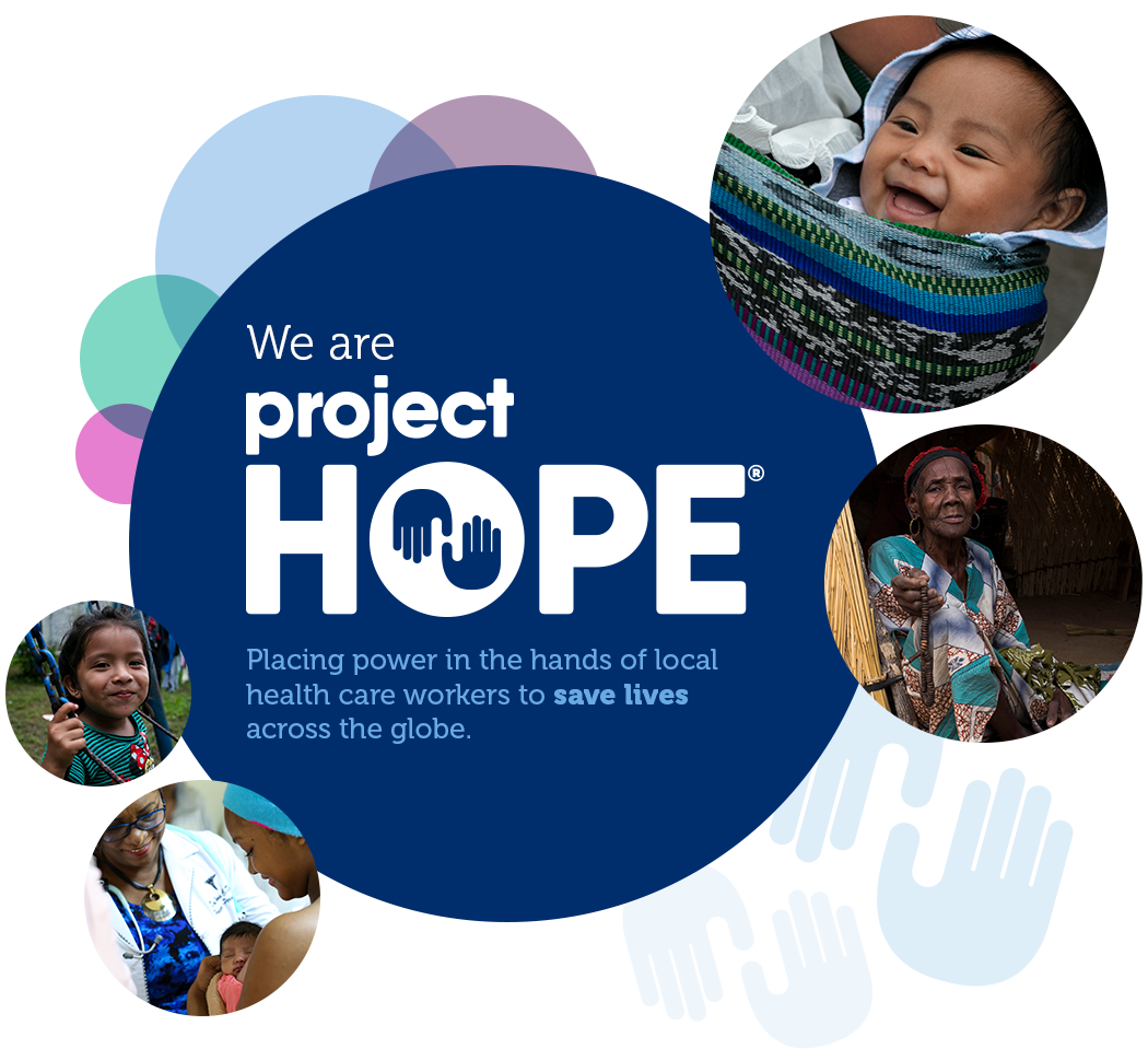 We are Project HOPE: Placing power in the hands of local health care workers to save lives across the globe.